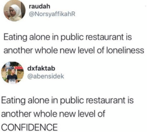 Glad half empty/half full via /r/memes https://ift.tt/2poewIx: raudah  @NorsyaffikahR  Eating alone in public restaurant is  another whole new level of loneliness  gOdxfaktab  @abensidek  Eating alone in public restaurant is  another whole new level of  CONFIDENCE Glad half empty/half full via /r/memes https://ift.tt/2poewIx