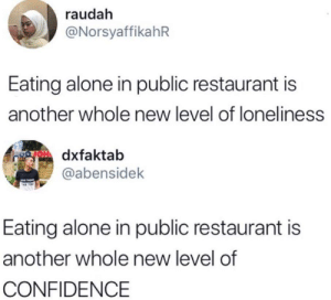 Loneliness: raudah  @NorsyaffikahR  Eating alone in public restaurant is  another whole new level of loneliness  OH dxfaktab  @abensidek  Eating alone in public restaurant is  another whole new level of  CONFIDENCE