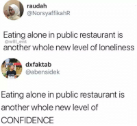 Being Alone, Confidence, and Funny: raudah  @NorsyaffikahR  Eating alone in public restaurant is  @will _ent  another whole new level of loneliness  faktab  @abensidek  Eating alone in public restaurant is  another whole new level of  CONFIDENCE Or it just means you're hungry?