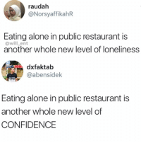 Being Alone, Confidence, and Hungry: raudah  @NorsyaffikahR  Eating alone in public restaurant is  @will ent  another whole new level of loneliness  Rdxfaktab  @abensidek  Eating alone in public restaurant is  another whole new level of  CONFIDENCE If you're hungry you will eat whatever the situation is, true or not?