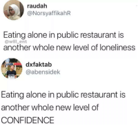 Being Alone, Confidence, and Restaurant: raudah  @NorsyaffikahR  Eating alone in public restaurant is  @will_ent  another whole new level of loneliness  faktab  @abensidek  Eating alone in public restaurant is  another whole new level of  CONFIDENCE Another whole new level of CONFIDENCE