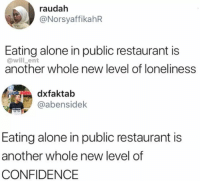 Being Alone, Confidence, and Restaurant: raudah  @NorsyaffikahR  Eating alone in public restaurant is  @will_ent  another whole new level of loneliness  faktab  @abensidek  Eating alone in public restaurant is  another whole new level of  CONFIDENCE I eat alone