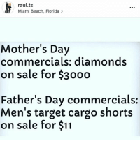 toast to the rePost 😂 HAPPY FATHERS DAY!: raul.ts  Miami Beach, Florida  Mother's Day  commercials: diamonds  on sale for $30oo  Father's Day commercials:  Men's target cargo shorts  on sale for $11 toast to the rePost 😂 HAPPY FATHERS DAY!