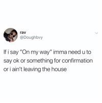 """Facts, House, and Dank Memes: rav  @Doughbvy  If i say """"On my way"""" imma need u to  say ok or something for confirmation  or i ain't leaving the house Facts"""