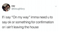 "House, Humans of Tumblr, and On My Way: rav  @Doughbvy  If i say ""On my way"" imma need u to  say ok or something for confirmation  or i ain't leaving the house"