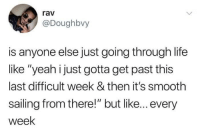 """Life, Smooth, and Yeah: rav  @Doughbvy  is anyone else just going through life  like """"yeah i just gotta get past this  last difficult week & then it's smooth  sailing from there!"""" but like... every  week me irl"""