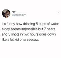 Dank, Drinking, and Funny: rav  @Doughbvy  It's funny how drinking 8 cups of water  a day seems impossible but 7 beers  and 5 shots in two hours goes down  like a fat kid on a seesaw. True