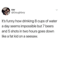 Drinking, Funny, and Memes: rav  @Doughbvy  It's funny how drinking 8 cups of water  a day seems impossible but 7 beers  and 5 shots in two hours goes down  like a fat kid on a seesaw. 😂