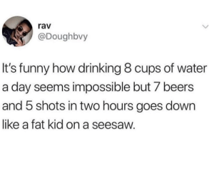 Drinking, Funny, and Water: rav  @Doughbvy  It's funny how drinking 8 cups of water  a day seems impossible but 7 beers  and 5 shots in two hours goes down  like a fat kid on a seesaw.
