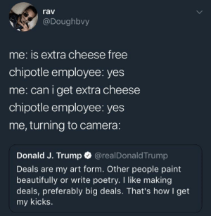 Chipotle, Camera, and Free: rav  @Doughbvy  me: is extra cheese free  chipotle employee: yes  me: caniget extra cheese  chipotle employee: yes  me, turning to camera:  Donald J. Trump @realDonaldTrump  Deals are my art form. Other people paint  beautifully or write poetry. I like making  deals, preferably big deals. That's how I get  my kicks meirl