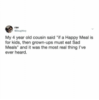 """ba-da-ba-buh-buh... i'm sad now.: rav  @Doughbvy  My 4 year old cousin said """"if a Happy Meal is  for kids, then grown-ups must eat Sad  Meals"""" and it was the most real thing l've  ever heard. ba-da-ba-buh-buh... i'm sad now."""
