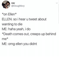Omg, Yeah, and Death: rav  @Doughbvy  *on Ellen*  ELLEN: so i hear u tweet about  wanting to die  ME: haha yeah, i do  *Death comes out, creeps up behind  me  ME: omg ellen you didnt