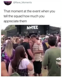 Squad, Appreciate, and Rave: @Rave_Moments  That moment at the event when you  tell the squad how much you  appreciate them  M TEZ 😂😂😂😂😂