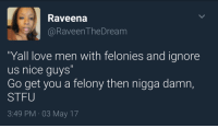 "Love, Stfu, and Tumblr: Raveena  @RaveenTheDream  ""Yall love men with felonies and ignore  us nice guys""  Go get you a felony then nigga damn,  STFU  3:49 PM 03 May 17 <p><a href=""http://celticpyro.tumblr.com/post/173399603004/arandomthot-be-the-change-you-want-to-see-in-the"" class=""tumblr_blog"">celticpyro</a>:</p><blockquote> <p><a href=""http://arandomthot.tumblr.com/post/160676279665/be-the-change-you-want-to-see-in-the-world"" class=""tumblr_blog"">arandomthot</a>:</p> <blockquote><p>Be the change you want to see in the world</p></blockquote> <p style="""">XD<br/></p> </blockquote>"