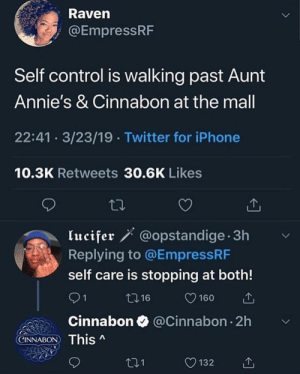 Dank, Iphone, and Love: Raven  @EmpressRF  Self control is walking past Aunt  Annie's & Cinnabon at the mall  22:41 3/23/19 Twitter for iPhone  10.3K Retweets 30.6K Likes  lucifer ' @opstandige 3h  Replying to @EmpressRF  self care is stopping at both!  0 16  160  Cinnabon @Cinnabon 2h v  ) This ^  CINNABON  O132 Self love is the best love by YungSlungandHung MORE MEMES