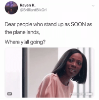 Gif, Hbo, and Soon...: Raven K.  @BrilliantBlkGrl  Dear people who stand up as SOON as  the plane lands,  Where y'all going?  GIF  insecure HBO and why are you clapping!!!