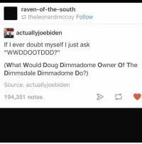 """WHAT WOULD HE DO: raven-of-the-south  theleonardmccoy Follow  actuallyjoebiden  If I ever doubt myself I just ask  """"WWDDOOTDDD?""""  (What Would Doug Dimmadome Owner Of The  Dimmsdale Dimmadome Do?)  Source: actuallyjoebiden  194,351 notes WHAT WOULD HE DO"""