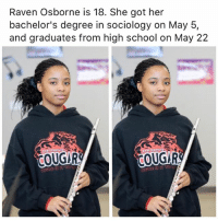 Memes, School, and Raven: Raven Osborne is 18. She got her  bachelor's degree in sociology on May 5,  and graduates from high school on May 22  COUGUR  COUGUR