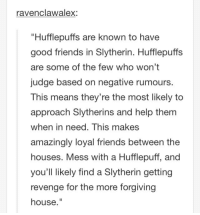 """You hurt my friends and i will fight you.  From across the room with words But, like, Really, Really hurtful words. ~Dogmeat: ravenclawalex:  """"Hufflepuffs are known to have  good friends in Slytherin. Huff lepuffs  are some of the few who won't  judge based on negative rumours.  This means they're the most likely to  approach Slytherins and help them  when in need. This makes  amazingly loyal friends between the  houses. Mess with a Hufflepuff, and  you'll likely find a Slytherin getting  revenge for the more forgiving  house You hurt my friends and i will fight you.  From across the room with words But, like, Really, Really hurtful words. ~Dogmeat"""