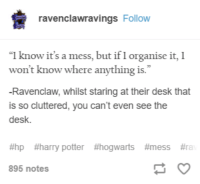 """Harry Potter, Desk, and Potter: ravenclawravings Follow  """"I know it's a mess, but if I organise it, 1  won't know where anything is.""""  -Ravenclaw, whilst staring at their desk that  is so cluttered, you can't even see the  desk  #hp #harry potter #hogwarts #mess #ra  895 notes"""