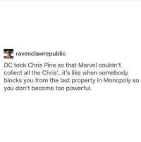 Chris Pine, Memes, and Monopoly: ravenclawrepublic  DC took Chris Pine so that Marvel couldn't  collect all the Chris ..it's like when somebody  blocks you from the last property in Monopoly so  you don't become too powerful I swam for an hour and biked about 15 miles today which means I am now the living embodiment of FITNESS