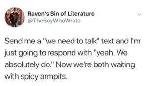 "Yeah, Ravens, and Text: Raven's Sin of Literature  @TheBoyWhoWrote  Send me a ""we need to talk"" text and I'm  just going to respond with ""yeah. We  absolutely do."" Now we're both waiting  with spicy armpits."