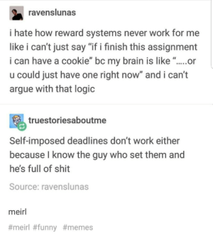 "Arguing, Logic, and Shit: ravenslunas  i hate how reward systems never work for me  like i can't just say ""if i finish this assignment  i can have a cookie"" bc my brain is like "".... or  u could just have one right now"" and i can't  argue with that logic  truestoriesaboutme  Self-imposed deadlines don't work either  because l know the guy who set them and  he's full of shit  Source: ravenslunas  meirl  #  meiri #funn  y #mem  es I feel this on a personal level."