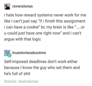 "Arguing, Logic, and Shit: ravenslunas  i hate how reward systems never work for me  like i can't just say ""if i finish this assignment  i can have a cookie"" bc my brain is like ...or  u could just have one right now"" and i can't  argue with that logic  truestoriesaboutme  Self-imposed deadlines don't work either  because I know the guy who set them and  he's full of shit  Source: ravenslunas I don't trust me either"