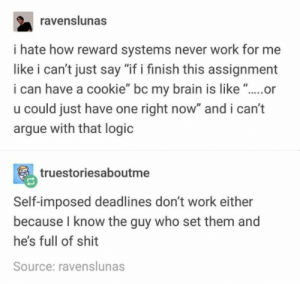 "21 Tumblr Posts That Deserve Your Attention Today: ravenslunas  i hate how reward systems never work for me  like i can't just say ""if i finish this assignment  i can have a cookie"" bc my brain is like ""..or  u could just have one right now"" and i can't  argue with that logic  truestoriesaboutme  Self-imposed deadlines don't work either  because I know the guy who set them and  he's full of shit  Source: ravenslunas 21 Tumblr Posts That Deserve Your Attention Today"