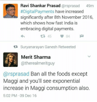 Ravi Sanghi Prasad😂😂😂: Ravi Shankar Prasad  arsprasad 49m  #Digital Payments have increased  significantly after 8th November 2016,  Which ShoWS how fast India IS  embracing digital payments.  45  84  tR Suryanarayan Ganesh Retweeted  Merit Sharma  atherealmeritguy  Carsprasad Ban all the foods except  Maggi and you'll see exponential  increase in Maggi consumption also.  5:02 PM 09 Dec 16 Ravi Sanghi Prasad😂😂😂