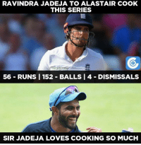 Memes, 🤖, and Sir: RAVINDRA JADEJA TO ALASTAIR COOK  THIS SERIES  waitrose  56 RUNS I 152 BALLS l 4 DISMISSALS  SIR JADEJA LOVES COOKING SO MUCH Because, Ravindra Jadeja loves cooking.