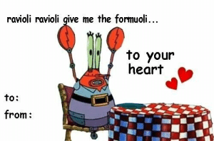Robot Krabs Valentine: ravioli ravioli give me the formuoli...  to your  heart  to:  from: Robot Krabs Valentine