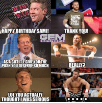 samizayn wrestling prowrestling professionalwrestling meme wrestlingmemes wwememes wwe nxt raw mondaynightraw sdlive smackdownlive tna impactwrestling totalnonstopaction impactonpop boundforglory bfg xdivision njpw newjapanprowrestling roh ringofhonor luchaunderground pwg: RAW  HAPPY BIRTHDAY SAMI!  THANK YOU!  GEM  GRAVITY. FORGOT.ME  ASAGIFT ILLGIVE YOUTHE  PUSH YOUDESERVE SO MUCH  REALLY  LOL YOU ACTUALLY  THOUGHTWAS SERIOUS samizayn wrestling prowrestling professionalwrestling meme wrestlingmemes wwememes wwe nxt raw mondaynightraw sdlive smackdownlive tna impactwrestling totalnonstopaction impactonpop boundforglory bfg xdivision njpw newjapanprowrestling roh ringofhonor luchaunderground pwg