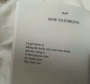 Forgiveness: RAW  HOW TO FORGIVE  Forgiveness is  taking the knife out your own back  and not using it  to hurt anyone else  no matter how  they hurt yoru