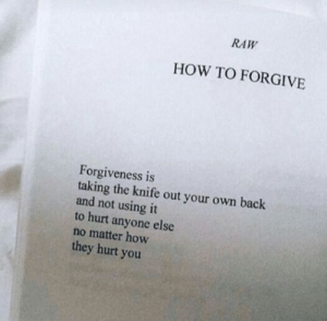 raw: RAW  HOW TO FORGIVE  Forgiveness is  taking the knife out your own back  and not using it  to hurt anyone else  no matter how  they hurt you