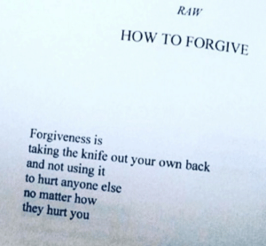 the knife: RAW  HOW TO FORGIVE  orgiveness is  taking the knife out your own back  and not using it  to hurt anyone else  no matter how  they hurt you