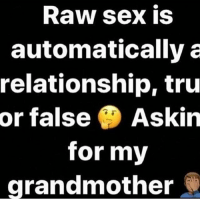 Just asking for a friend 👉👀😁😁😁😁: Raw sex is  automatically a  relationship, tru  or false  Askin  for my  grandmother Just asking for a friend 👉👀😁😁😁😁