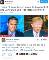 "Anaconda, Donald Trump, and Kkk: Raw Story  @RawStory  Following  Trump: 't would be very unfair to disavow KKK  and David Duke until I 'do research on them'  ow.ly/YQvNo  #CNNSOTU  LIVE   Donald J. Trump  2- Follow  @realDonaldTrump  ""@ilduce2016: ""It is better to live one day as a  lion than 100 years as a sheep.""  @realDonaldTrump #MakeAmericaGreatAgain""  RETWEETS LIKES  2,1665,438  6:13 AM-28 Feb 2016 <p><a class=""tumblr_blog"" href=""http://dreamingofcossackia.tumblr.com/post/140159100619"">dreamingofcossackia</a>:</p> <blockquote> <p><a class=""tumblr_blog"" href=""http://micdotcom.tumblr.com/post/140156220061"">micdotcom</a>:</p> <blockquote> <h2><b><a href=""http://mic.com/articles/136447/donald-trump-approvingly-retweets-mussolini-quote-refuses-to-condemn-kkk?utm_source=policymicTBLR&amp;utm_medium=main&amp;utm_campaign=social"">Trump refuses to condemn the KKK, quotes Mussolini</a></b></h2> <p>The presidential campaign of Donald Trump took yet another disquieting turn this Sunday, as the Republican frontrunner approvingly posted a Benito Mussolini quote to Twitter and refused to condemn the Ku Klux Klan on national TV. <b><a href=""http://mic.com/articles/136447/donald-trump-approvingly-retweets-mussolini-quote-refuses-to-condemn-kkk?utm_source=policymicTBLR&amp;utm_medium=main&amp;utm_campaign=social"">Trump's response to being called out for the Mussolini tweet makes it even worse.</a></b></p> </blockquote> <h2><b><i>DUCE-POSTING LIVES</i></b></h2> </blockquote>"