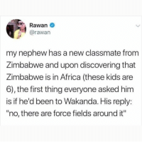 "Africa, Instagram, and Meme: Rawan  @rawan  my nephew has a new classmate from  Zimbabwe and upon discovering that  Zimbabwe is in Africa (these kids are  6), the first thing everyone asked him  is if he'd been to  ""no, there are force fields around it""  Wakanda. His reply: @pubity was voted 'best meme account on Instagram' 😂"