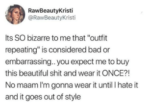 "Bad, Beautiful, and Shit: RawBeautyKristi  @RawBeautyKristi  Its SO bizarre to me that ""outfit  repeating"" is considered bad or  embarrassing.. you expect me to buy  this beautiful shit and wear it ONCE?!  No maam I'm gonna wear it until I hate it  and it goes out of style Smh"