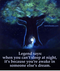"""Memes, 🤖, and Awake: rawforbeauty com  Legend says:  when you can't sleep at night,  it's because you're awake in  someone else's dream """"Legend says, when you can't sleep at night, it's because you're awake in someone else's dream. www.rawforbeauty.com"""
