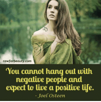 "rawforbeauty.com  You cannot hang out with  negative people and  expect to live a poaitive e.  Joel Osteen ""You cannot hang out with negative people and expect to live a positive life."" - Joel Osteen www.rawforbeauty.com"
