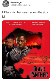 <p>I would watch it (via /r/BlackPeopleTwitter)</p>: Rawmonger  @RoblsRandomAF 6  f Black Panther was made in the 90s  lol  DENZEL WASHINGTON  WESLEY SNIPES  IS ERIK KILLMONGER  IS BLACK PANTHER  ONE FIGHTS  TO PROTECT  ONE FIGHTS  TO TAKE  BLACI  PANTHER <p>I would watch it (via /r/BlackPeopleTwitter)</p>