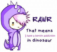 rawr: RAWR  That means  I have a heroin addiction  in dinosaur