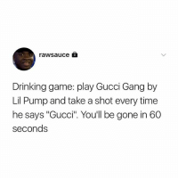 "Drinking, Gucci, and Memes: rawsauce 6  Drinking game: play Gucci Gang by  Lil Pump and take a shot every time  he says ""Gucci"". You'll be gone in 60  seconds Great idea..."