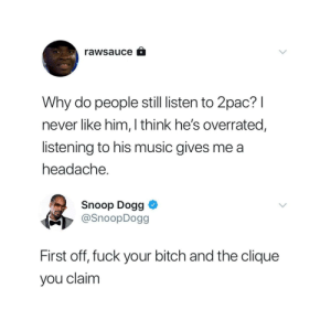 Too much sauce by Ron-Weasley-The-4th FOLLOW 4 MORE MEMES.: rawsauce  Why do people still listen to 2pac?I  never like him, I think he's overrated,  listening to his music gives me a  headache.  Snoop Dogg  @SnoopDogg  First off, fuck your bitch and the clique  you claim Too much sauce by Ron-Weasley-The-4th FOLLOW 4 MORE MEMES.