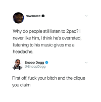 Bitch, Blackpeopletwitter, and Clique: rawsauce  Why do people still listen to 2pac? l  never like him, I think he's overrated,  listening to his music gives me a  headache  Snoop Dogg <  @SnoopDogg  First off, fuck your bitch and the clique  you claim <p>Too much sauce (via /r/BlackPeopleTwitter)</p>