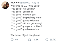 "Af, Good, and Power: RAWWW @RawwZ Aug 16  Welcome To D.C"" You Good""  ""You good""- Are you ok?  ""You good""- you are ok  ""You good""- How are you  You good- Stop talking to me  ""You good""- you're welcome  You good- did you get enough  ""You good""- you got a problem?  You good""- you bumbed me  The power of just one phrase  80  11.3K  29.7K Multi-purpose AF phrase"