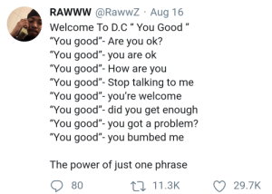 "Af, Dank, and Memes: RAWWW @RawwZ Aug 16  Welcome To D.C"" You Good""  ""You good""- Are you ok?  ""You good""- you are ok  ""You good""- How are you  You good- Stop talking to me  ""You good""- you're welcome  You good- did you get enough  ""You good""- you got a problem?  You good""- you bumbed me  The power of just one phrase  80  11.3K  29.7K Multi-purpose AF phrase by despisesunrise MORE MEMES"