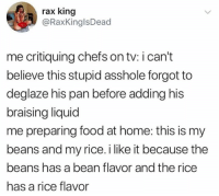 Dank, Food, and Home: rax king  @RaxKinglsDead  me critiquing chefs on tv: i can't  believe this stupid asshole forgot to  deglaze his pan before adding his  braising liquid  me preparing food at home: this is my  beans and my rice. i like it because the  beans has a bean flavor and the rice  has a rice flavor